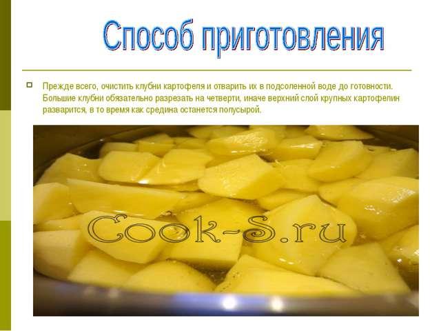 Прежде всего, очистить клубни картофеля и отварить их в подсоленной воде до г...