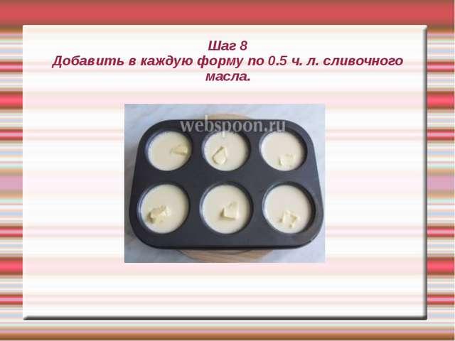 Шаг 8 Добавить в каждую форму по 0.5 ч. л. сливочного масла.