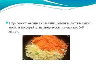 Переложите овощи в сотейник, добавьте растительное масло и пассеруйте, период