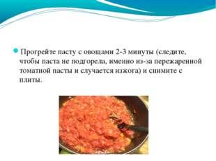 Прогрейте пасту с овощами 2-3 минуты (следите, чтобы паста не подгорела, имен