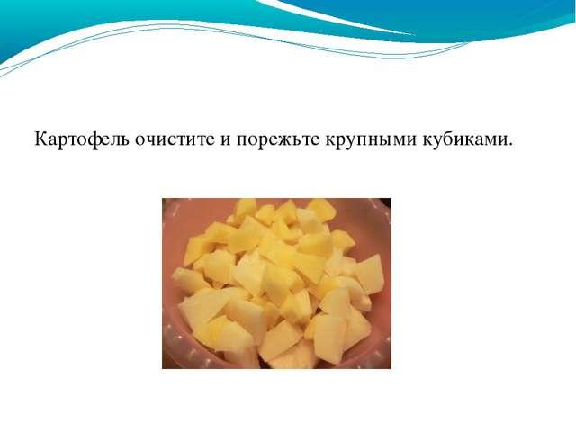 Картофель очистите и порежьте крупными кубиками.