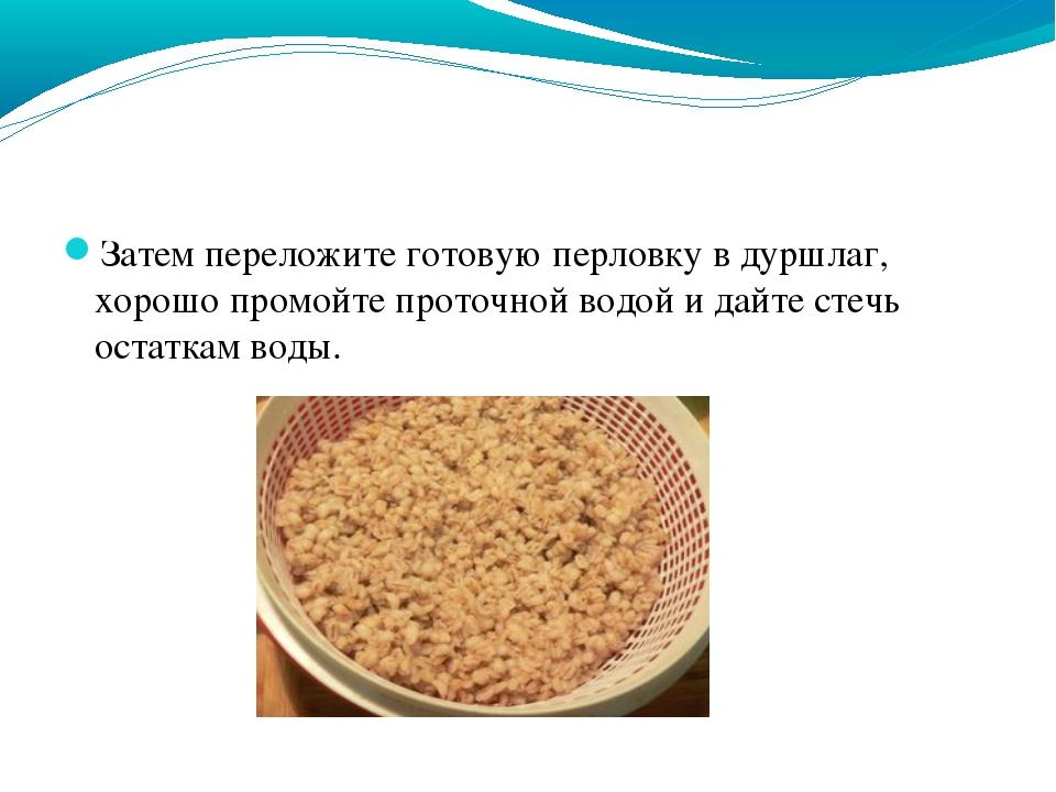 Затем переложите готовую перловку в дуршлаг, хорошо промойте проточной водой...