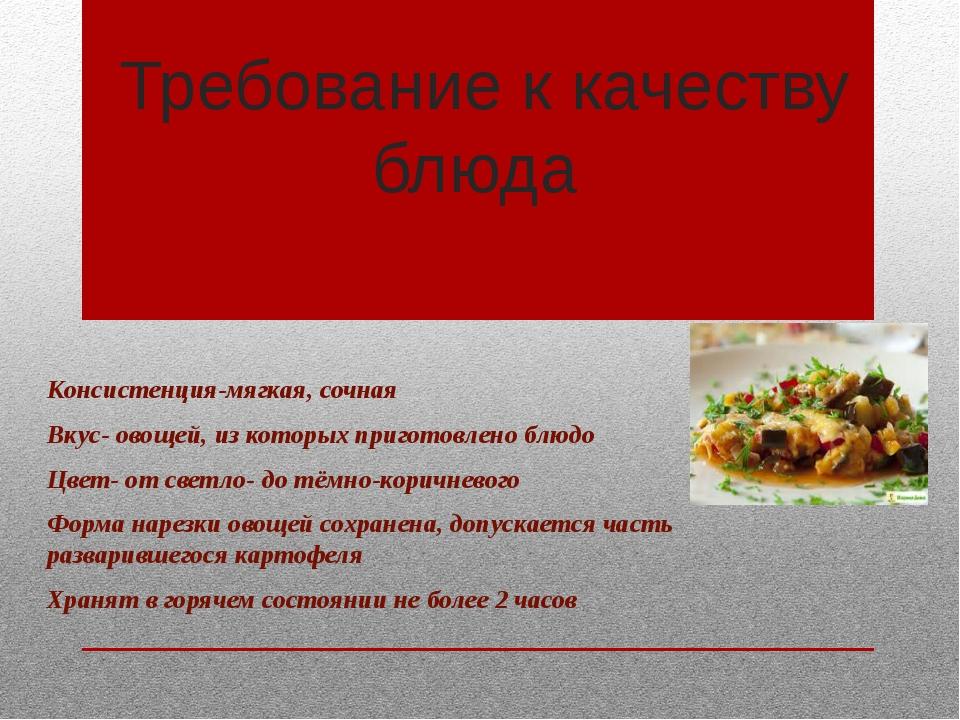 Требование к качеству блюда Консистенция-мягкая, сочная Вкус- овощей, из кот...