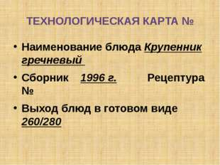 ТЕХНОЛОГИЧЕСКАЯ КАРТА № Наименование блюда Крупенник гречневый Сборник 1996 г