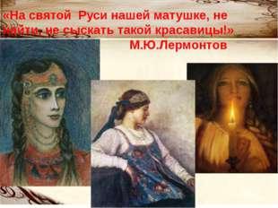 «На святой Руси нашей матушке, не найти, не сыскать такой красавицы!» М.Ю.Лер