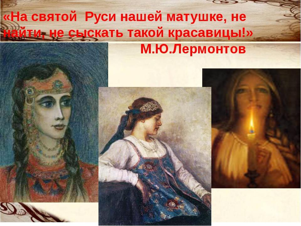 «На святой Руси нашей матушке, не найти, не сыскать такой красавицы!» М.Ю.Лер...