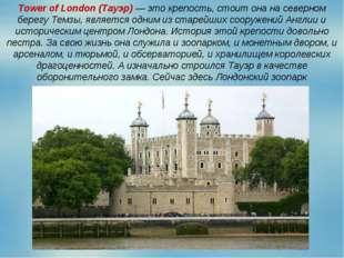 Tower of London (Тауэр) — это крепость, стоит она на северном берегу Темзы, я