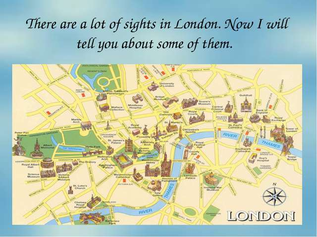 There are a lot of sights in London. Now I will tell you about some of them.