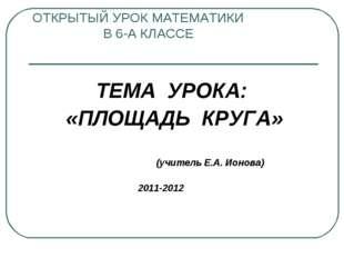 ОТКРЫТЫЙ УРОК МАТЕМАТИКИ В 6-А КЛАССЕ ТЕМА УРОКА: «ПЛОЩАДЬ КРУГА» (учитель Е