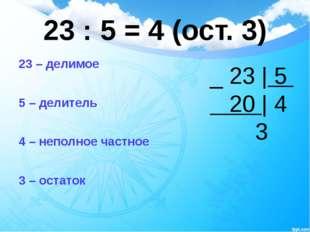 23 : 5 = 4 (ост. 3) 23 – делимое 5 – делитель 4 – неполное частное 3 – остато