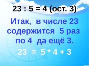 23 : 5 = 4 (ост. 3) Итак, в числе 23 содержится 5 раз по 4 да ещё 3. 23 = 5 *