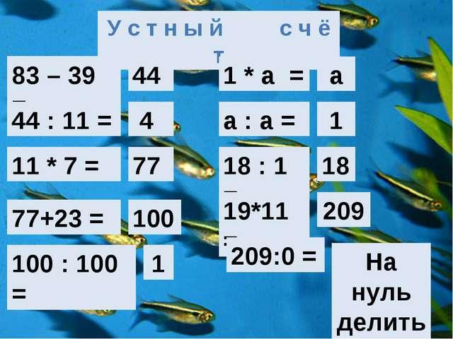 У с т н ы й с ч ё т 83 – 39 = 44 44 : 11 = 4 11 * 7 = 77 77+23 = 100 100 : 1...