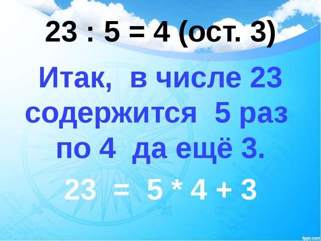 23 : 5 = 4 (ост. 3) Итак, в числе 23 содержится 5 раз по 4 да ещё 3. 23 = 5 *...