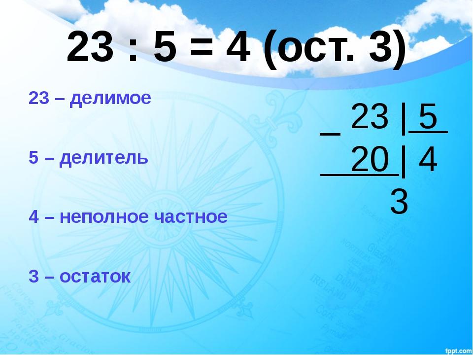 23 : 5 = 4 (ост. 3) 23 – делимое 5 – делитель 4 – неполное частное 3 – остато...