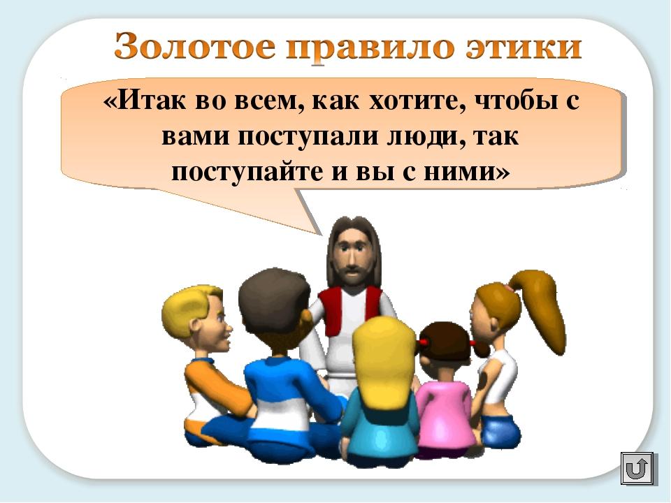 «Итак во всем, как хотите, чтобы с вами поступали люди, так поступайте и вы...