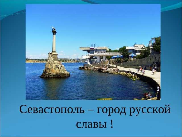 Севастополь – город русской славы !