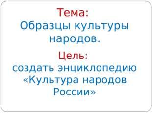 Тема: Образцы культуры народов. Цель: создать энциклопедию «Культура народов