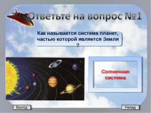 Выход Назад Как называется система планет, частью которой является Земля ? Со