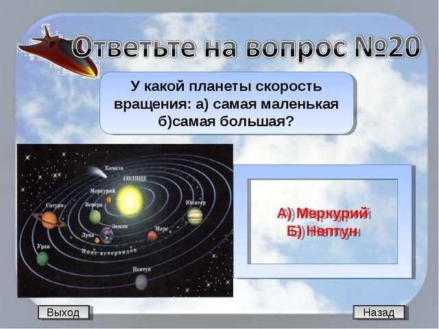 Назад У какой планеты скорость вращения: а) самая маленькая б)самая большая?...