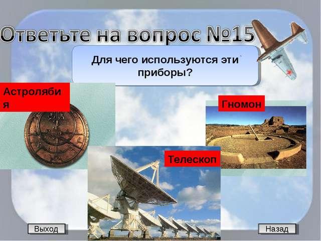 Назад Для чего используются эти приборы? Выход Астролябия Гномон Телескоп