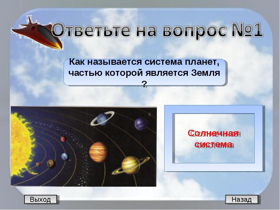 Выход Назад Как называется система планет, частью которой является Земля ? Со...