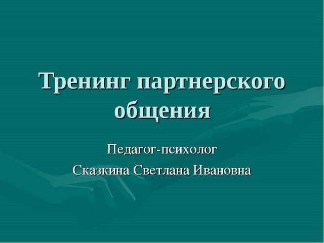 Тренинг партнерского общения Педагог-психолог Сказкина Светлана Ивановна