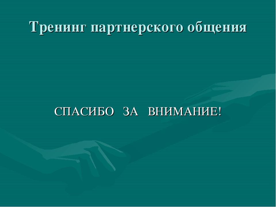 Тренинг партнерского общения СПАСИБО ЗА ВНИМАНИЕ!