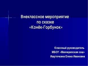 Внеклассное мероприятие по сказке «Конёк-Горбунок» Классный руководитель МБОУ
