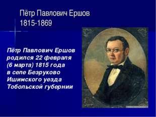 Пётр Павлович Ершов 1815-1869 Пётр Павлович Ершов родился 22 февраля (6 марта