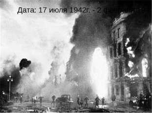 Дата: 17 июля 1942г. - 2 февраля 1943г.