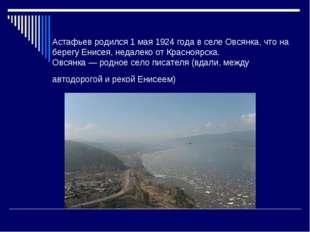 Астафьев родился 1 мая 1924 года в селе Овсянка, что на берегу Енисея, недале