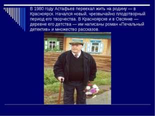 В 1980 году Астафьев переехал жить на родину — в Красноярск. Начался новый, ч
