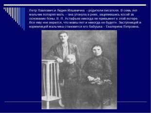 Петр Павлович и Лидия Ильинична - родители писателя. В семь лет мальчик потер