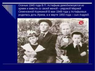 Осенью 1945 года В.П. Астафьев демобилизуется из армии и вместе со своей жено
