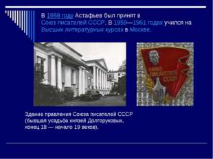 В1958 годуАстафьев был принят вСоюз писателей СССР. В1959—1961 годахучил