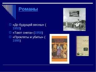 Романы «До будущей весны» (1953) «Тают снега» (1958) «Прокляты и убиты»(1995)