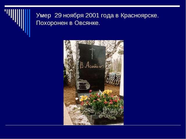 Умер 29 ноября2001 годавКрасноярске. Похоронен вОвсянке.