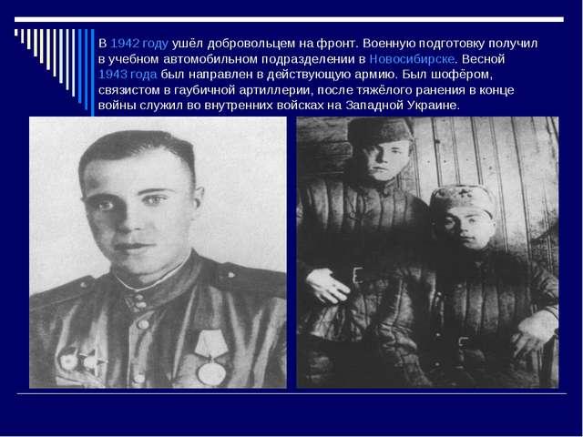 В1942 годуушёл добровольцем на фронт. Военную подготовку получил в учебном...