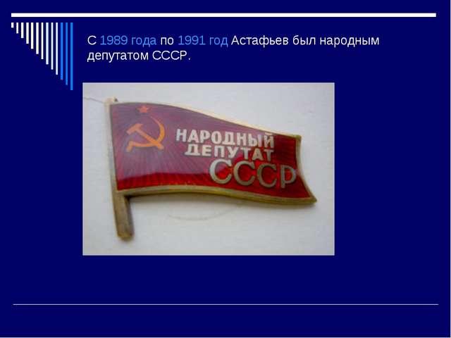 С1989 годапо1991 годАстафьев был народным депутатом СССР.