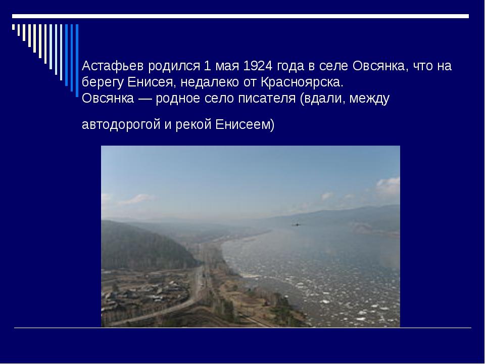 Астафьев родился 1 мая 1924 года в селе Овсянка, что на берегу Енисея, недале...