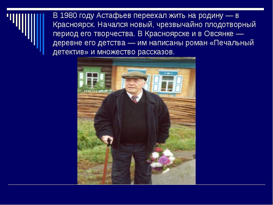 В 1980 году Астафьев переехал жить на родину — в Красноярск. Начался новый, ч...