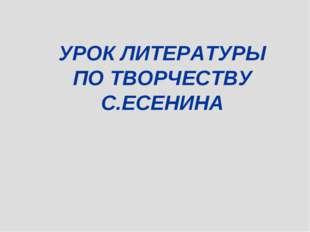 УРОК ЛИТЕРАТУРЫ ПО ТВОРЧЕСТВУ С.ЕСЕНИНА