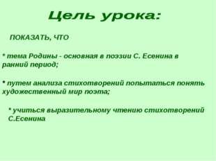 ПОКАЗАТЬ, ЧТО * тема Родины - основная в поэзии С. Есенина в ранний период; *
