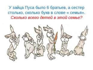 У зайца Пуса было 6 братьев, а сестер столько, сколько букв в слове « семья».
