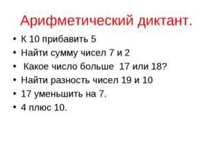 Арифметический диктант. К 10 прибавить 5 Найти сумму чисел 7 и 2 Какое число