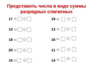 Представить числа в виде суммы разрядных слагаемых 17 12 18 20 15 19 13 16 11