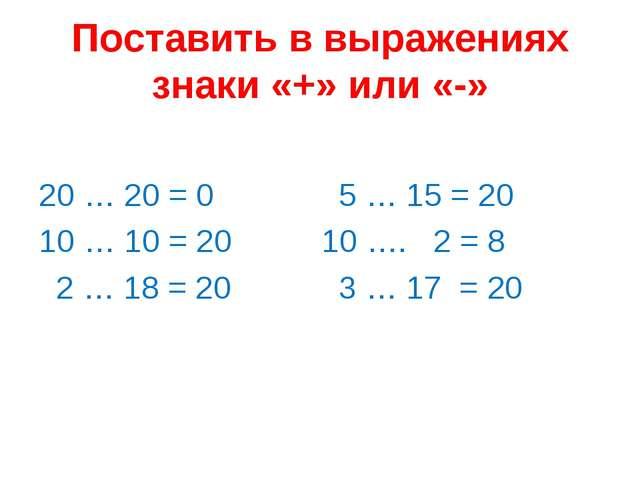 Поставить в выражениях знаки «+» или «-» 20 … 20 = 0 10 … 10 = 20 2 … 18 = 20...