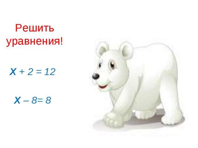 Решить уравнения! Х + 2 = 12 Х – 8= 8