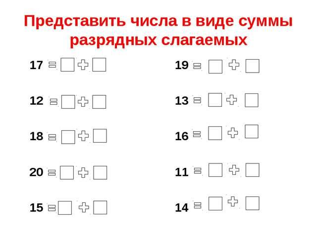 Представить числа в виде суммы разрядных слагаемых 17 12 18 20 15 19 13 16 11...