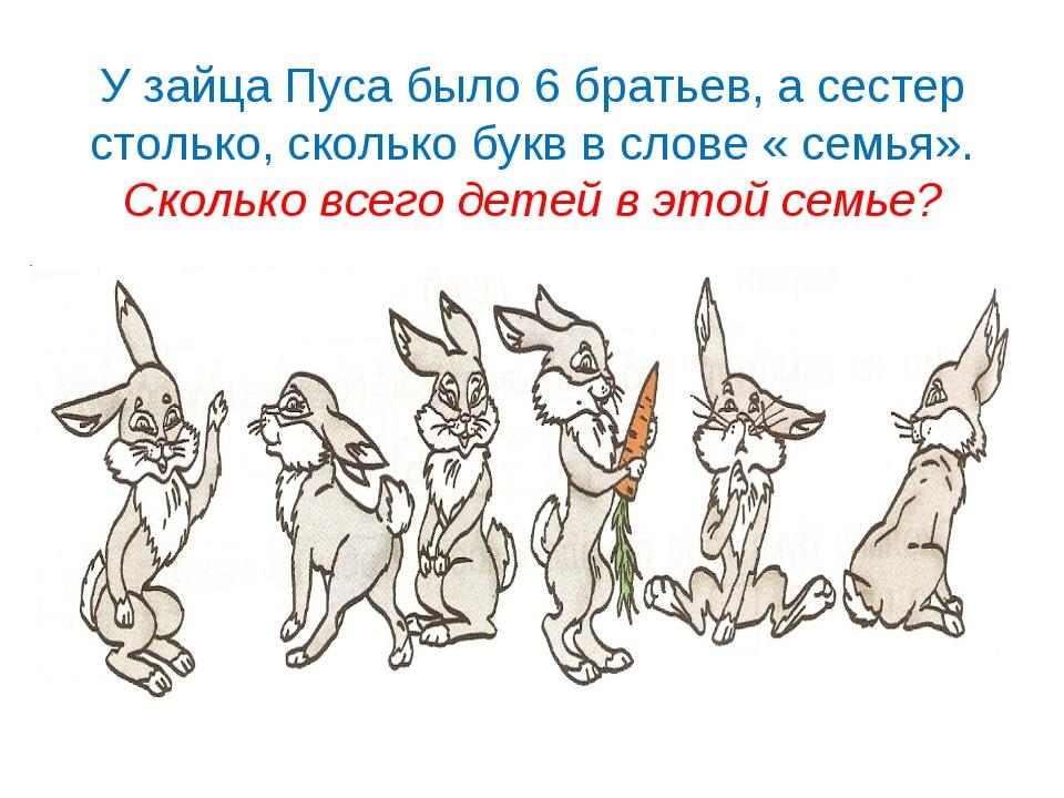 У зайца Пуса было 6 братьев, а сестер столько, сколько букв в слове « семья»....